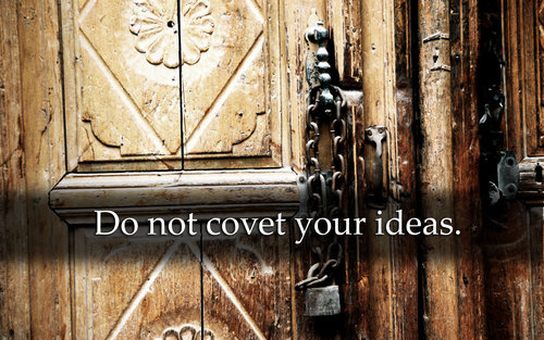"""Do Not Covet Your Ideas"""